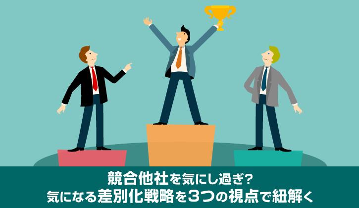 競合他社を気にし過ぎ?気になる差別化戦略を3つの視点で紐解く